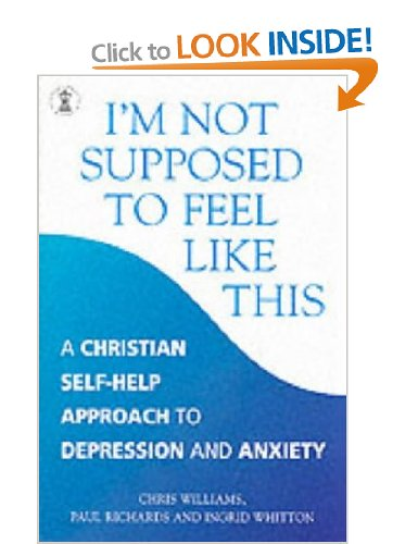 I'm Not Supposed to Feel Like This: A Christian Approach to Depression and Anxiety